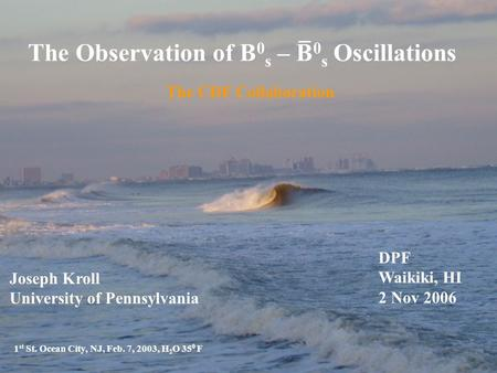 The Observation of B 0 s – B 0 s Oscillations The CDF Collaboration 1 st St. Ocean City, NJ, Feb. 7, 2003, H 2 O 35 0 F Joseph Kroll University of Pennsylvania.