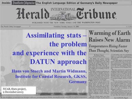 Assimilating stats – the problem and experience with the DATUN approach Hans von Storch and Martin Widmann, Institute for Coastal Research, GKSS, Germany.