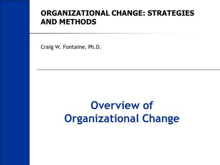 ORGANIZATIONAL CHANGE: STRATEGIES AND METHODS Craig W. Fontaine, Ph.D. Overview of Organizational Change.