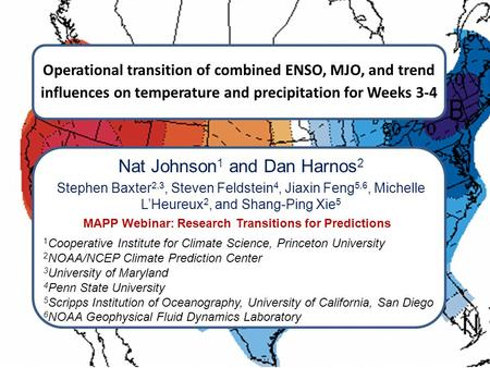 Operational transition of combined ENSO, MJO, and trend influences on temperature and precipitation for Weeks 3-4 Nat Johnson 1 and Dan Harnos 2 Stephen.