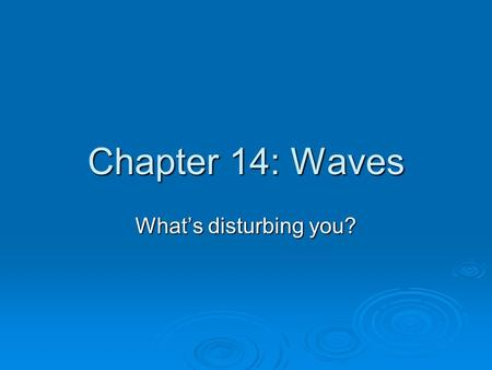 Chapter 14: Waves What's disturbing you?. Wave Properties WWWWaves carry energy through matter. TTTThe matter can move with the wave, or at right.