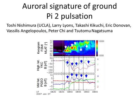 Auroral signature of ground Pi 2 pulsation Toshi Nishimura (UCLA), Larry Lyons, Takashi Kikuchi, Eric Donovan, Vassilis Angelopoulos, Peter Chi and Tsutomu.
