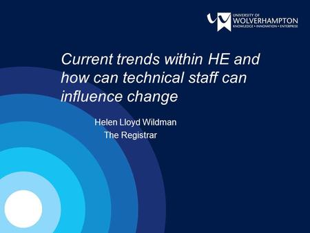 Current trends within HE and how can technical staff can influence change Helen Lloyd Wildman The Registrar.