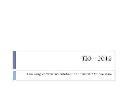 TIG - 2012 Ensuring Vertical Articulation in the Science Curriculum.