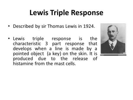 Lewis Triple Response Described by sir Thomas Lewis in 1924. Lewis triple response is the characteristic 3 part response that develops when a line is made.