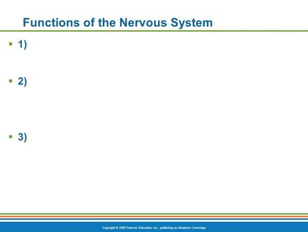 Copyright © 2009 Pearson Education, Inc., publishing as Benjamin Cummings Functions of the Nervous System  1)  2)  3)
