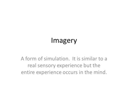 Imagery A form of simulation. It is similar to a real sensory experience but the entire experience occurs in the mind.