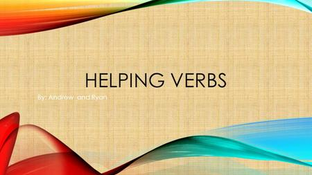 HELPING VERBS By: Andrew and Ryan. WHAT IS A HELPING VERB? A verb always used with another verb that helps to display number, mood, or past, present and.