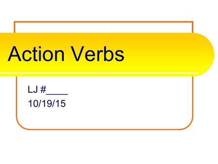 Action Verbs LJ #____ 10/19/15 What is an action verb? A verb is one of the most important parts of the sentence. It tells the subject's actions, events,