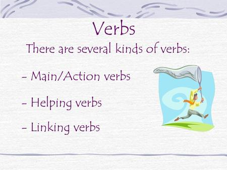 There are several kinds of verbs: