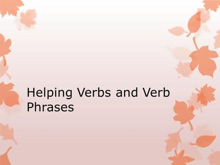 Helping Verbs and Verb Phrases. What is a helping verb? Helping verbs do what their name suggests – they HELP! What is wrong with this sentence? I coming.