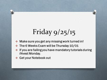 Friday 9/25/15  Make sure you get any missing work turned in!  The 6 Weeks Exam will be Thursday 10/01  If you are failing you have mandatory tutorials.