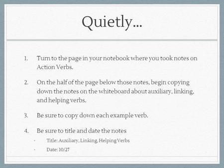Quietly… 1. Turn to the page in your notebook where you took notes on Action Verbs. 2. On the half of the page below those notes, begin copying down the.