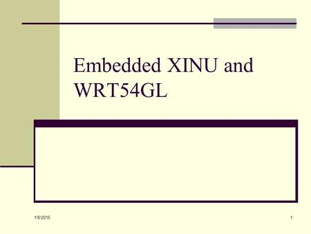 1/8/2016 1 Embedded XINU and WRT54GL. 1/8/2016 2 Topics WRT54GL architecture and internals Embedded XINU Logic and shift operators.