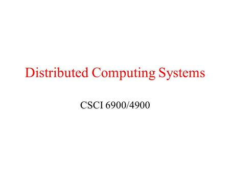 Distributed Computing Systems CSCI 6900/4900. Review Distributed system –A collection of independent computers that appears to its users as a single coherent.