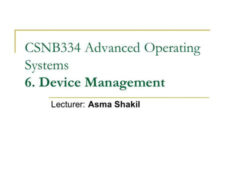 CSNB334 Advanced Operating Systems 6. Device Management Lecturer: Asma Shakil.