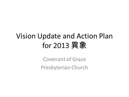 Vision Update and Action Plan for 2013 異象 Covenant of Grace Presbyterian Church.