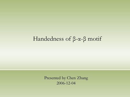 Handedness of β-α-β motif Presented by Chen Zhang 2006-12-04.