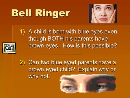 Bell Ringer A child is born with blue eyes even though BOTH his parents have brown eyes. How is this possible? Can two blue eyed parents have a brown.