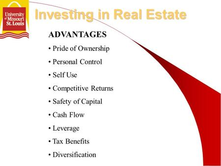 Investing in Real Estate ADVANTAGES Pride of Ownership Personal Control Self Use Competitive Returns Safety of Capital Cash Flow Leverage Tax Benefits.