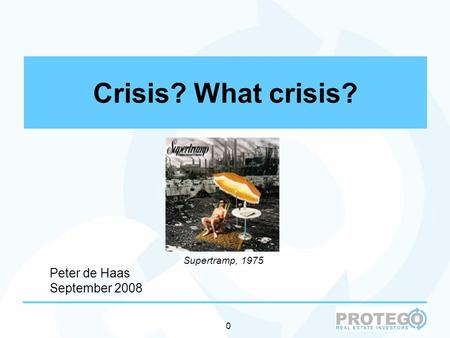 0 Crisis? What crisis? Supertramp, 1975 Peter de Haas September 2008.