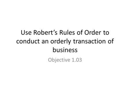 Use Robert's Rules of Order to conduct an orderly transaction of business Objective 1.03.
