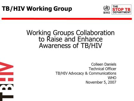 TB/HIV Working Group Working Groups Collaboration to Raise and Enhance Awareness of TB/HIV Colleen Daniels Technical Officer TB/HIV Advocacy & Communications.