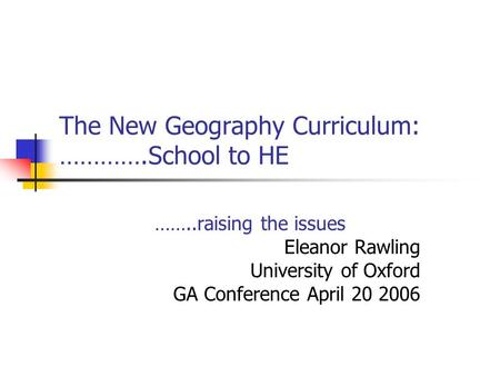 The New Geography Curriculum: ………….School to HE ……..raising the issues Eleanor Rawling University of Oxford GA Conference April 20 2006.