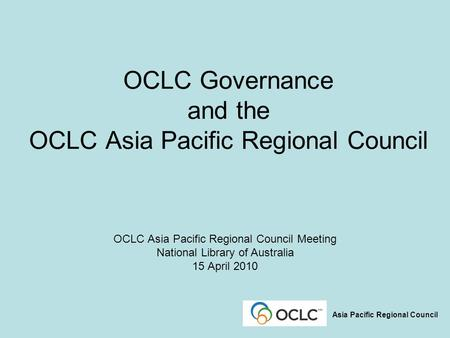 OCLC Governance and the OCLC Asia Pacific Regional Council OCLC Asia Pacific Regional Council Meeting National Library of Australia 15 April 2010 Asia.
