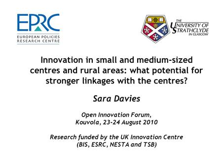Innovation in small and medium-sized centres and rural areas: what potential for stronger linkages with the centres? Sara Davies Open Innovation Forum,