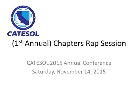 (1 st Annual) Chapters Rap Session CATESOL 2015 Annual Conference Saturday, November 14, 2015.