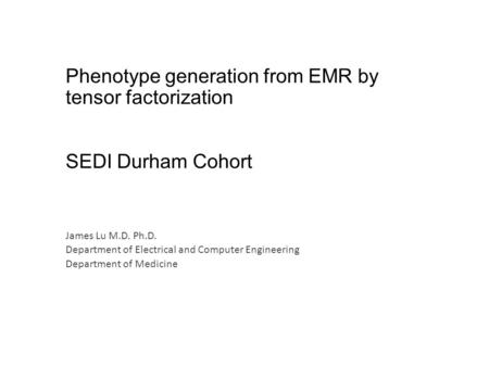 Phenotype generation from EMR by tensor factorization SEDI Durham Cohort James Lu M.D. Ph.D. Department of Electrical and Computer Engineering Department.