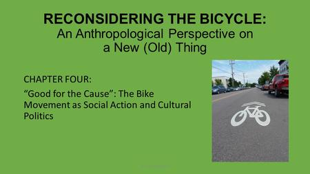 "RECONSIDERING THE BICYCLE: An Anthropological Perspective on a New (Old) Thing CHAPTER FOUR: ""Good for the Cause"": The Bike Movement as Social Action and."