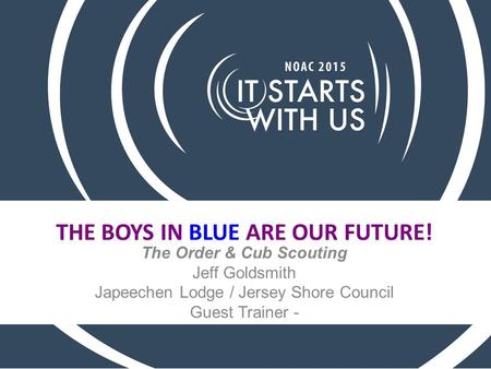 THE BOYS IN BLUE ARE OUR FUTURE! The Order & Cub Scouting Jeff Goldsmith Japeechen Lodge / Jersey Shore Council Guest Trainer -