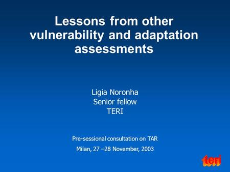 Lessons from other vulnerability and adaptation assessments Ligia Noronha Senior fellow TERI Pre-sessional consultation on TAR Milan, 27 –28 November,