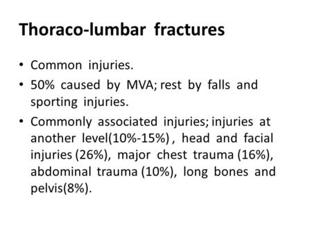 Thoraco-lumbar fractures Common injuries. 50% caused by MVA; rest by falls and sporting injuries. Commonly associated injuries; injuries at another level(10%-15%),