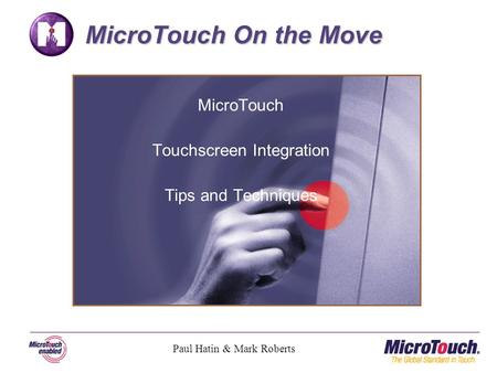 MicroTouch Touchscreen Integration Tips and Techniques MicroTouch On the Move Paul Hatin & Mark Roberts.