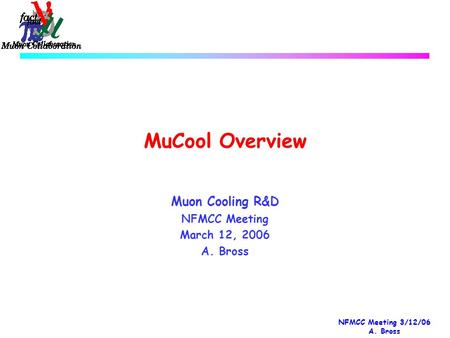 NFMCC Meeting 3/12/06 A. Bross MuCool Overview Muon Cooling R&D NFMCC Meeting March 12, 2006 A. Bross.