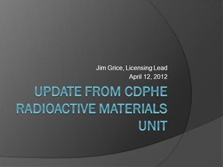 Jim Grice, Licensing Lead April 12, 2012. Topics of Discussion  Who we are  What we do  Recent Statutory and Regulatory Changes  Energy Fuels Uranium.