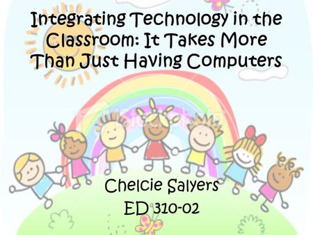 Integrating Technology in the Classroom: It Takes More Than Just Having Computers Chelcie Salyers ED 310-02.