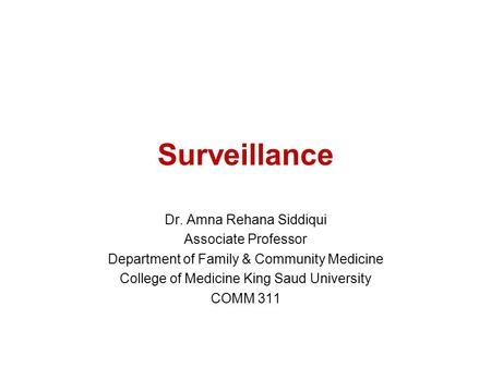 Surveillance Dr. Amna Rehana Siddiqui Associate Professor Department of Family & Community Medicine College of Medicine King Saud University COMM 311.