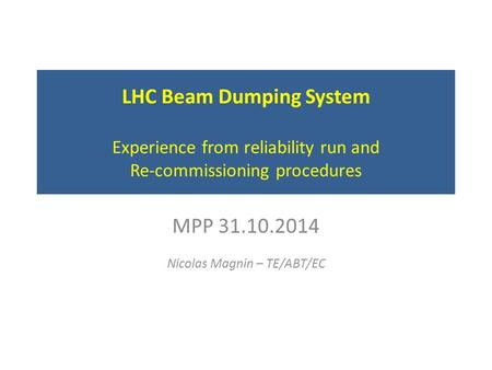 LHC Beam Dumping System Experience from reliability run and Re-commissioning procedures MPP 31.10.2014 Nicolas Magnin – TE/ABT/EC.