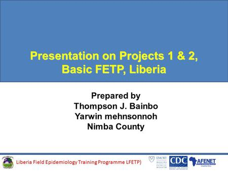 Presentation on Projects 1 & 2, Basic FETP, Liberia