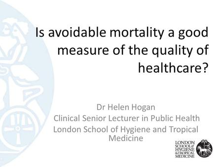 Is avoidable mortality a good measure of the quality of healthcare? Dr Helen Hogan Clinical Senior Lecturer in Public Health London School of Hygiene and.