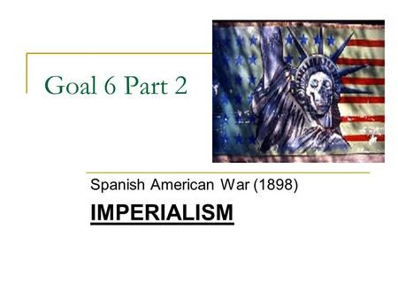 Goal 6 Part 2 Spanish American War (1898) IMPERIALISM.