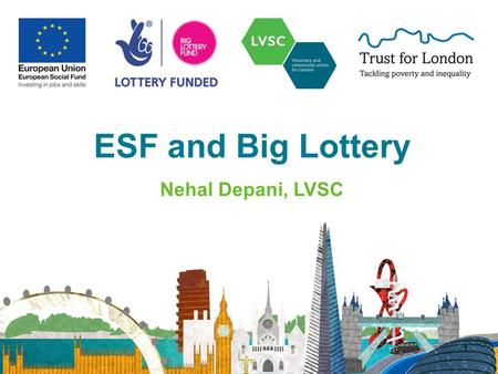 ESF and Big Lottery Nehal Depani, LVSC 1. 2 Introduction 132 ESF in London Building Better Opportunities Partnerships & resources.