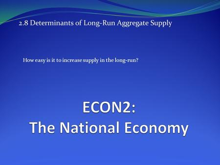 2.8 Determinants of Long-Run Aggregate Supply How easy is it to increase supply in the long-run?