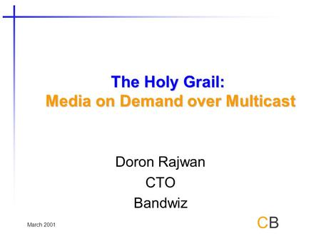 March 2001 CBCB The Holy Grail: Media on Demand over Multicast Doron Rajwan CTO Bandwiz.