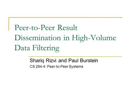 Peer-to-Peer Result Dissemination in High-Volume Data Filtering Shariq Rizvi and Paul Burstein CS 294-4: Peer-to-Peer Systems.