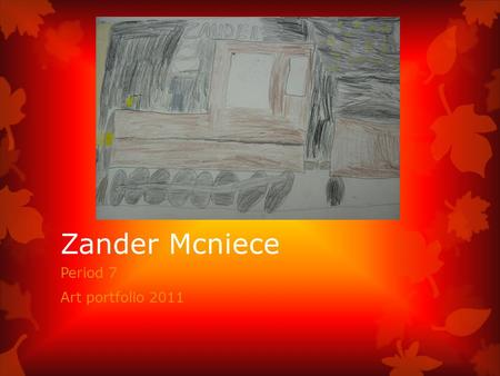 Zander Mcniece Period 7 Art portfolio 2011 Artist Statement Born in Connecticut, I like to play any type of games from video games to board games. I.